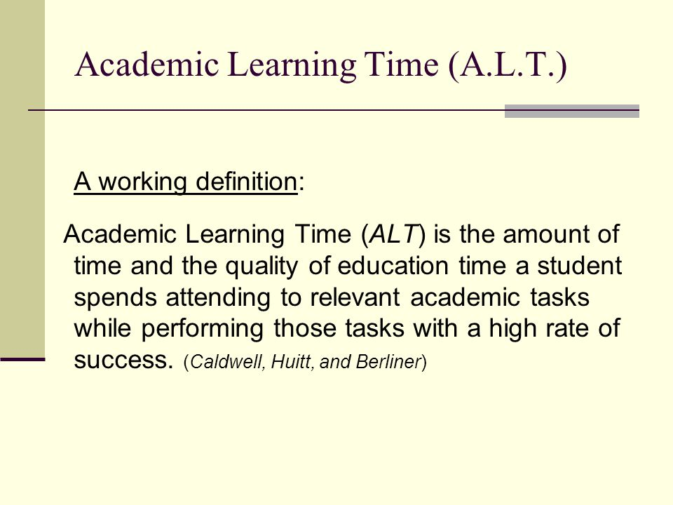 Academic Learning Time ALT is that precise period when an instructional activity is perfectly aligned with the students readiness and learning occurs.