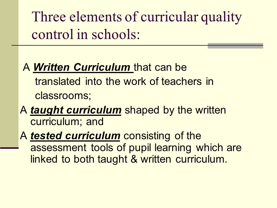 Three elements of curricular quality control in schools: A Written Curriculum that can be translated into the work of teachers in classrooms; A taught curriculum shaped by the written curriculum; and A tested curriculum consisting of the assessment tools of pupil learning which are linked to both taught & written curriculum.