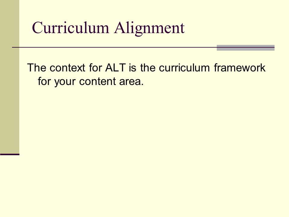 Curriculum Alignment The context for ALT is the curriculum framework for your content area.