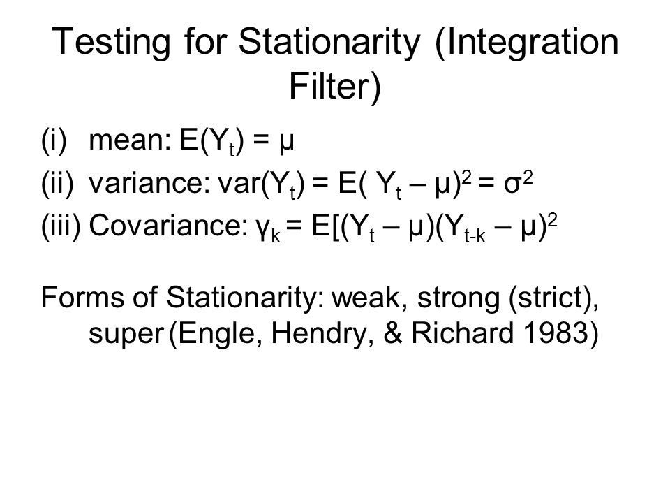 Testing for Stationarity (Integration Filter) (i)mean: E(Y t ) = μ (ii)variance: var(Y t ) = E( Y t – μ) 2 = σ 2 (iii)Covariance: γ k = E[(Y t – μ)(Y t-k – μ) 2 Forms of Stationarity: weak, strong (strict), super (Engle, Hendry, & Richard 1983)