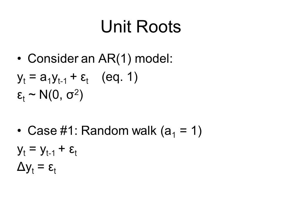 Unit Roots Consider an AR(1) model: y t = a 1 y t-1 + ε t (eq.
