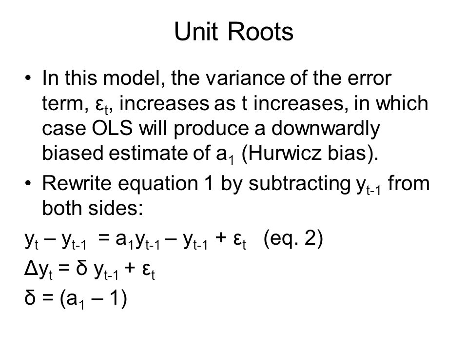 Unit Roots In this model, the variance of the error term, ε t, increases as t increases, in which case OLS will produce a downwardly biased estimate of a 1 (Hurwicz bias).