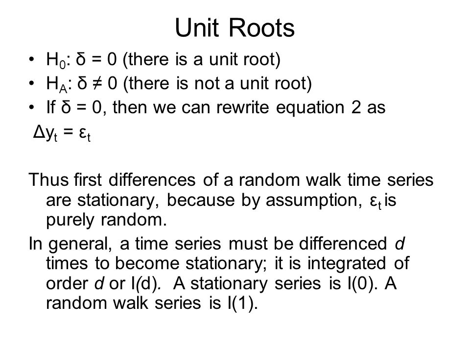 Unit Roots H 0 : δ = 0 (there is a unit root) H A : δ 0 (there is not a unit root) If δ = 0, then we can rewrite equation 2 as Δy t = ε t Thus first d