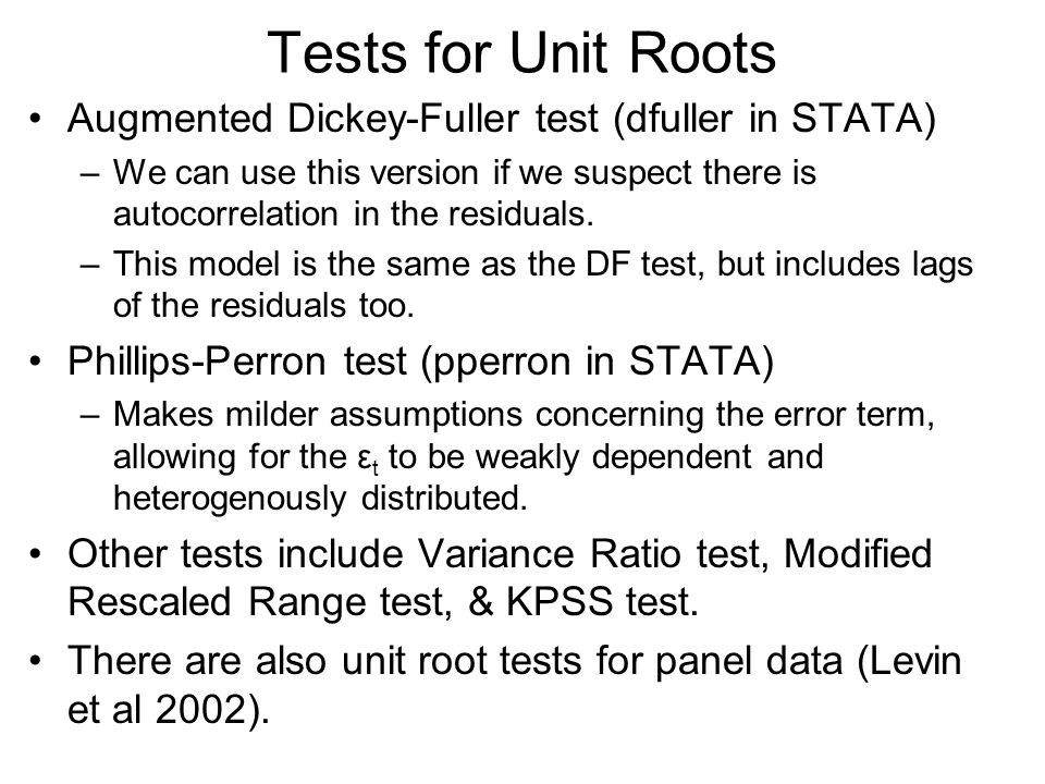 Tests for Unit Roots Augmented Dickey-Fuller test (dfuller in STATA) –We can use this version if we suspect there is autocorrelation in the residuals.