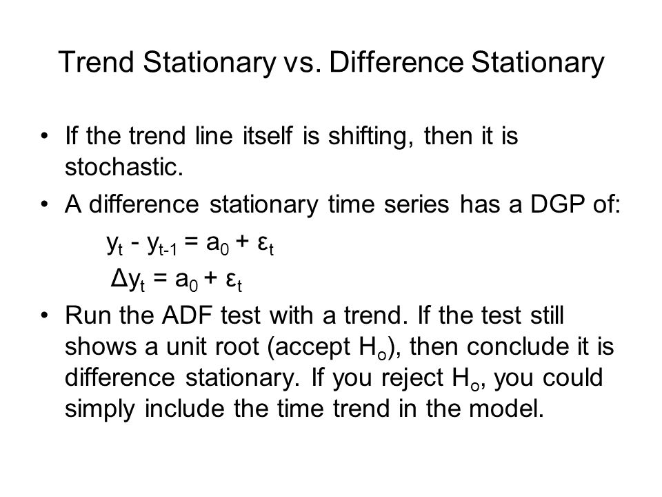 Trend Stationary vs. Difference Stationary If the trend line itself is shifting, then it is stochastic. A difference stationary time series has a DGP