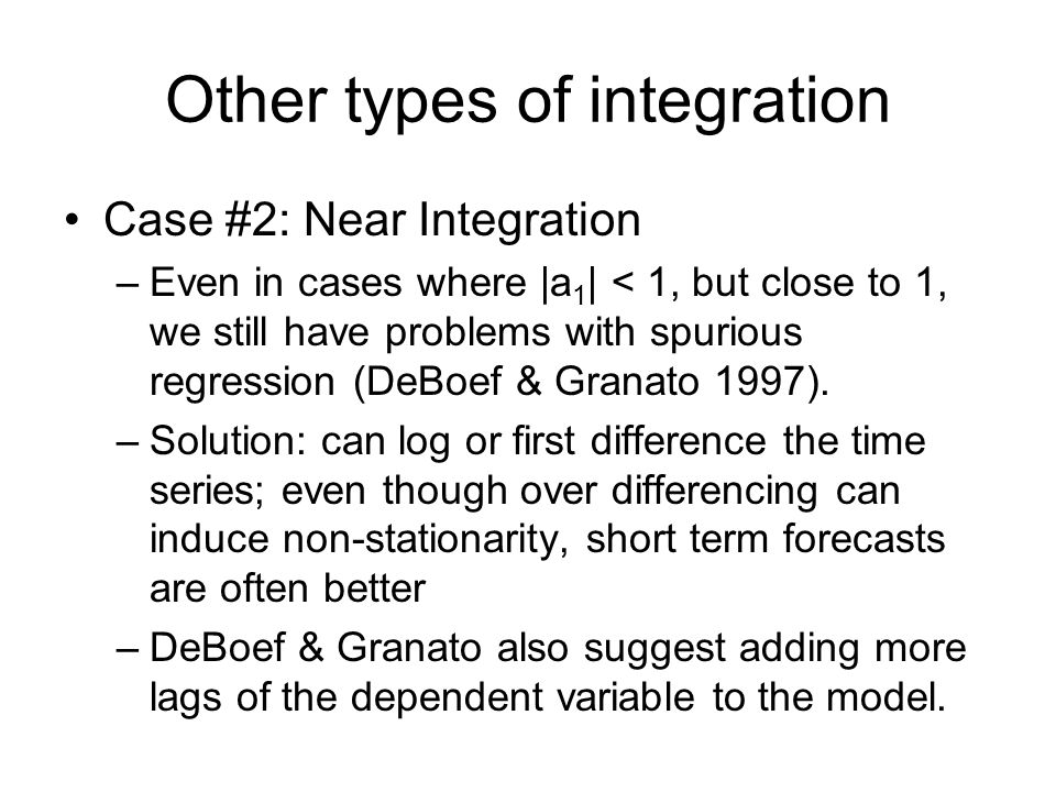 Other types of integration Case #2: Near Integration –Even in cases where |a 1 | < 1, but close to 1, we still have problems with spurious regression (DeBoef & Granato 1997).