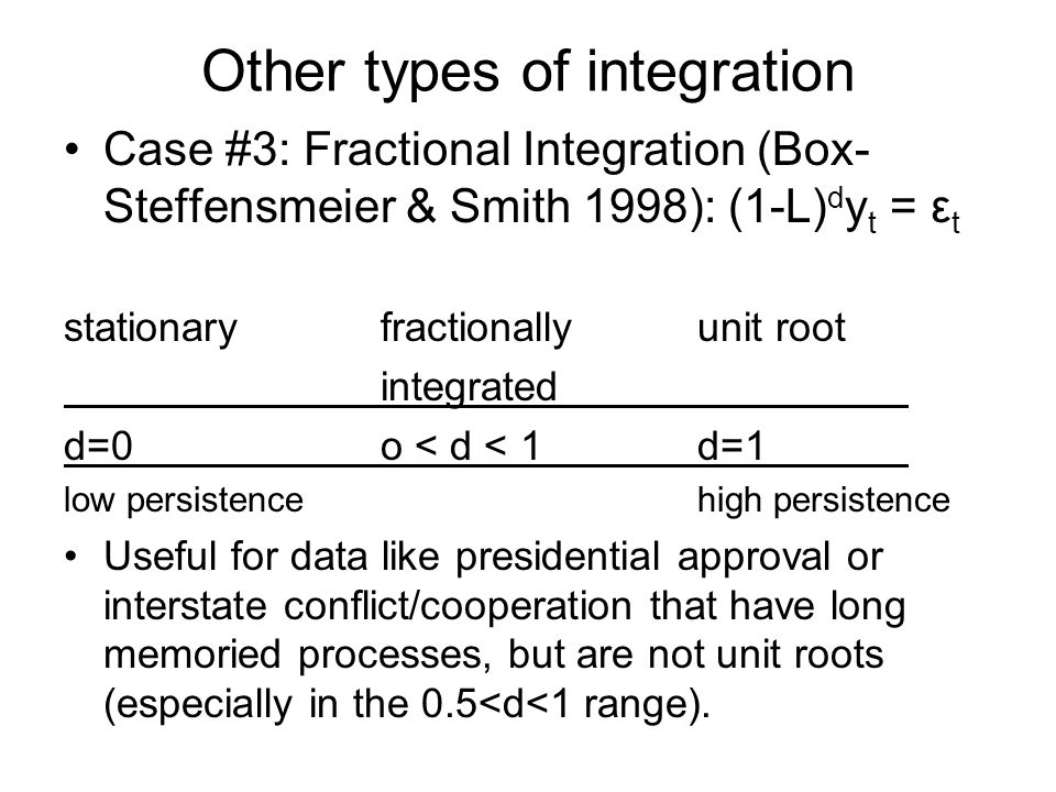 Other types of integration Case #3: Fractional Integration (Box- Steffensmeier & Smith 1998): (1-L) d y t = ε t stationaryfractionallyunit root integr