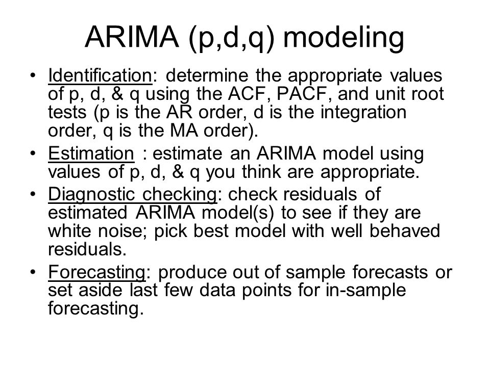 ARIMA (p,d,q) modeling Identification: determine the appropriate values of p, d, & q using the ACF, PACF, and unit root tests (p is the AR order, d is the integration order, q is the MA order).