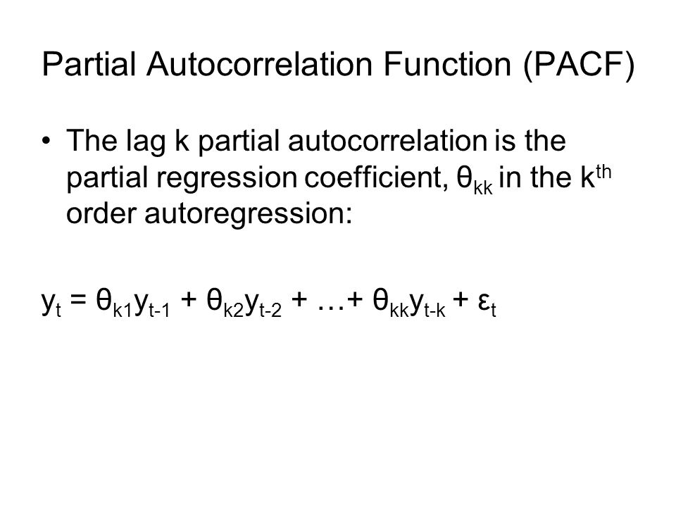 Partial Autocorrelation Function (PACF) The lag k partial autocorrelation is the partial regression coefficient, θ kk in the k th order autoregression: y t = θ k1 y t-1 + θ k2 y t-2 + …+ θ kk y t-k + ε t