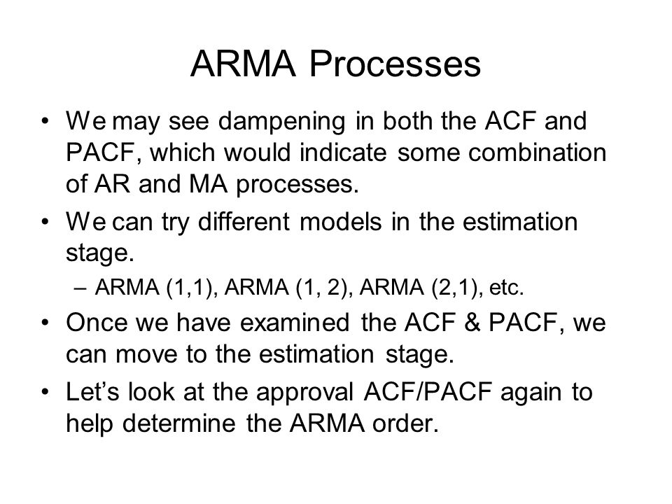 ARMA Processes We may see dampening in both the ACF and PACF, which would indicate some combination of AR and MA processes.