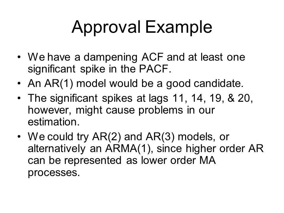 Approval Example We have a dampening ACF and at least one significant spike in the PACF.