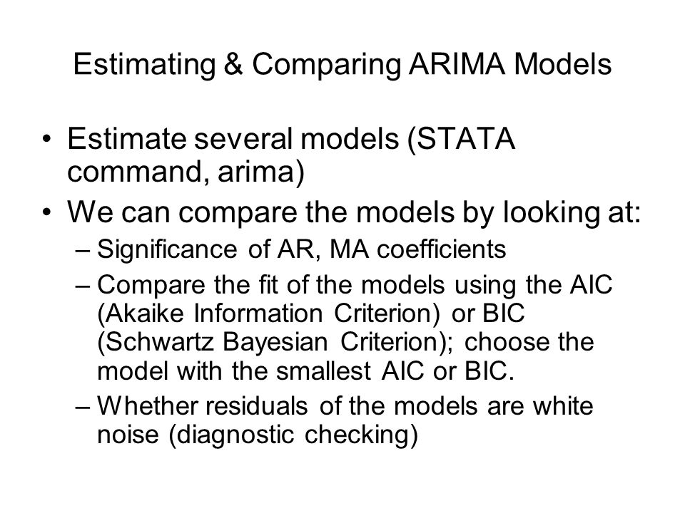 Estimating & Comparing ARIMA Models Estimate several models (STATA command, arima) We can compare the models by looking at: –Significance of AR, MA coefficients –Compare the fit of the models using the AIC (Akaike Information Criterion) or BIC (Schwartz Bayesian Criterion); choose the model with the smallest AIC or BIC.