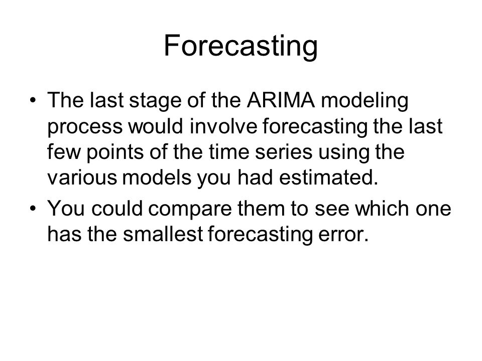Forecasting The last stage of the ARIMA modeling process would involve forecasting the last few points of the time series using the various models you had estimated.
