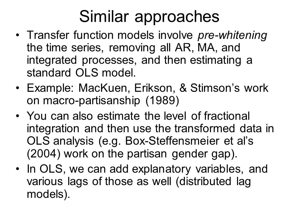 Similar approaches Transfer function models involve pre-whitening the time series, removing all AR, MA, and integrated processes, and then estimating a standard OLS model.