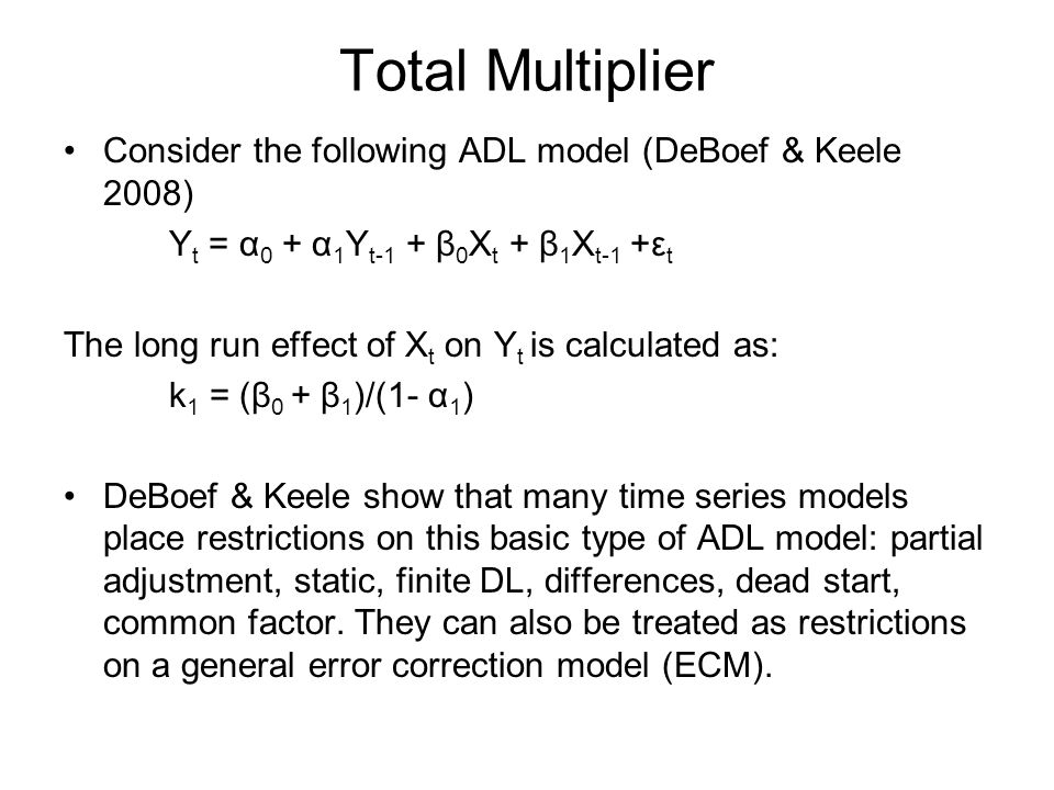 Total Multiplier Consider the following ADL model (DeBoef & Keele 2008) Y t = α 0 + α 1 Y t-1 + β 0 X t + β 1 X t-1 +ε t The long run effect of X t on