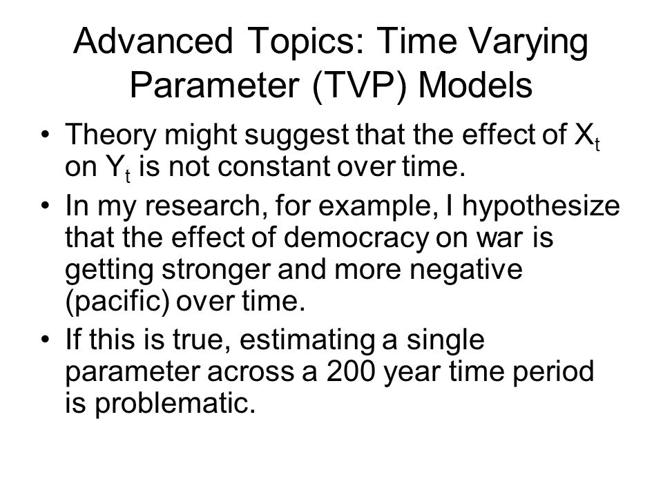 Advanced Topics: Time Varying Parameter (TVP) Models Theory might suggest that the effect of X t on Y t is not constant over time. In my research, for