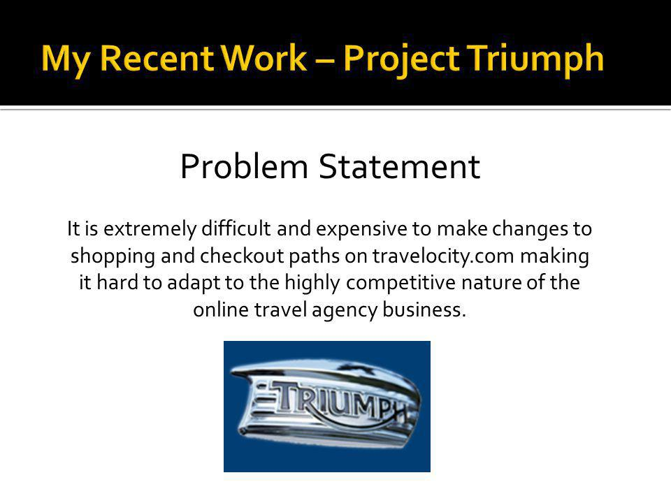 Problem Statement It is extremely difficult and expensive to make changes to shopping and checkout paths on travelocity.com making it hard to adapt to