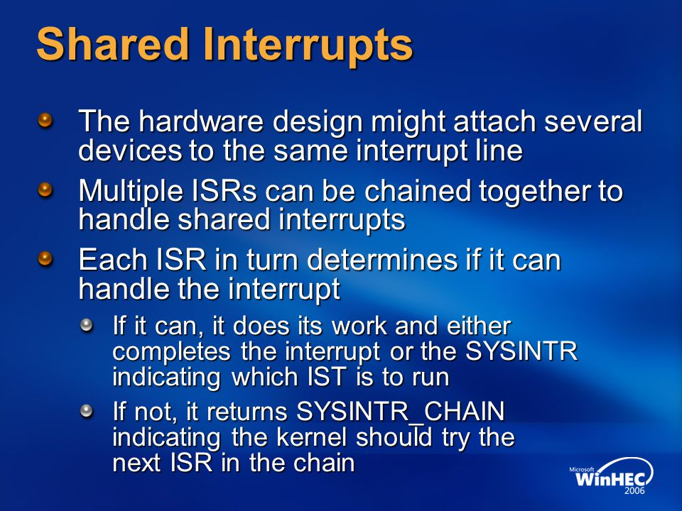 Shared Interrupts The hardware design might attach several devices to the same interrupt line Multiple ISRs can be chained together to handle shared i