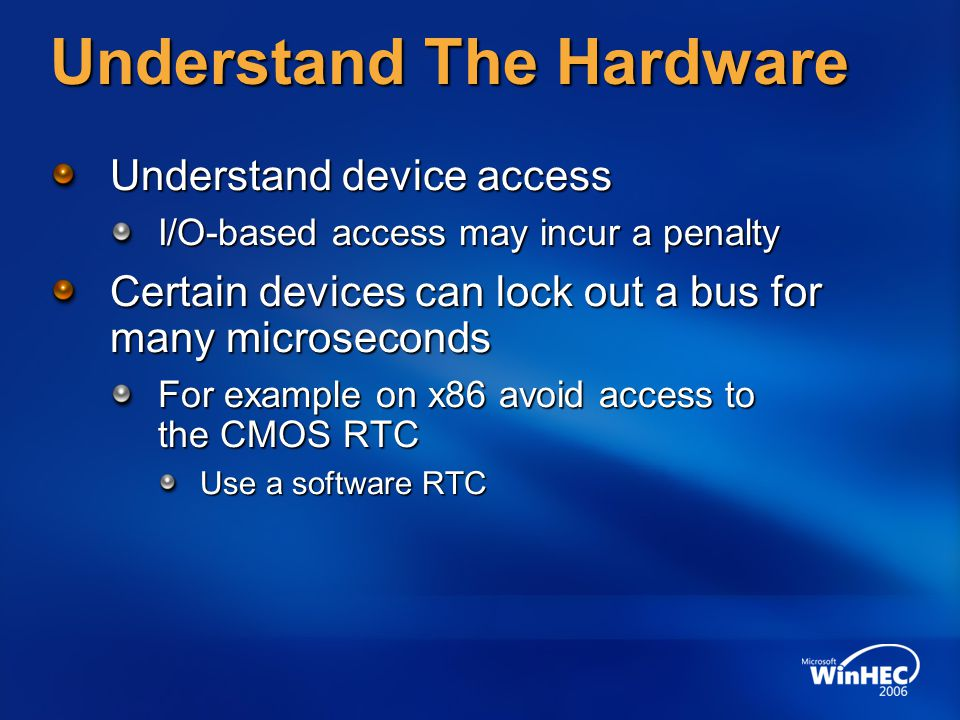 Understand The Hardware Understand device access I/O-based access may incur a penalty Certain devices can lock out a bus for many microseconds For exa