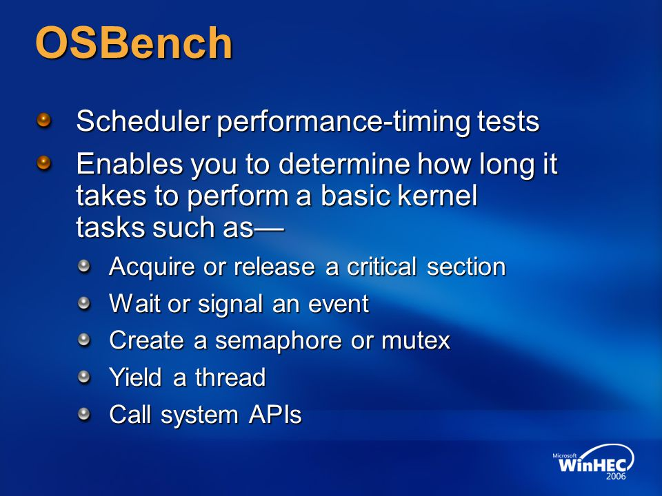 OSBench Scheduler performance-timing tests Enables you to determine how long it takes to perform a basic kernel tasks such as Acquire or release a cri