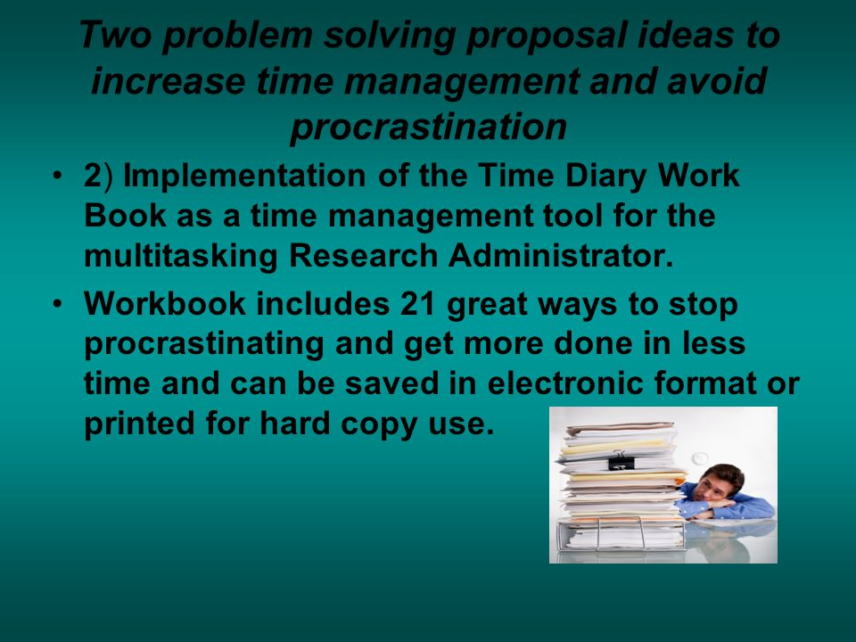 Two problem solving proposal ideas to increase time management and avoid procrastination 2) Implementation of the Time Diary Work Book as a time management tool for the multitasking Research Administrator.