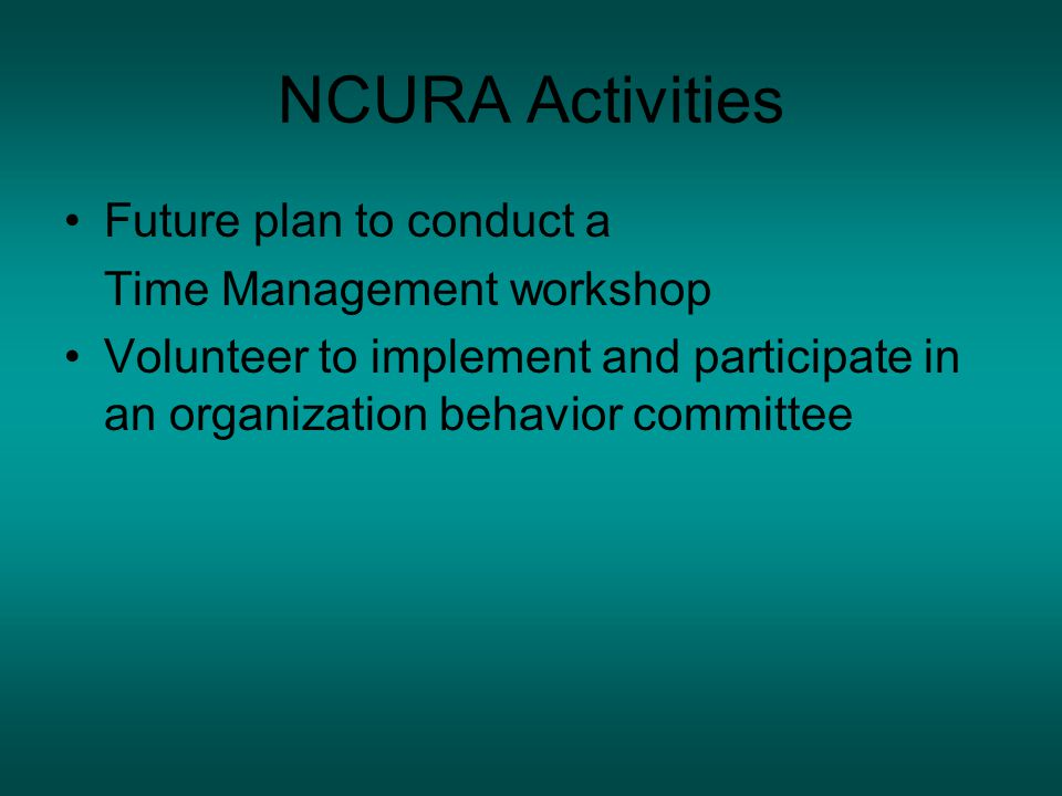 NCURA Activities Future plan to conduct a Time Management workshop Volunteer to implement and participate in an organization behavior committee