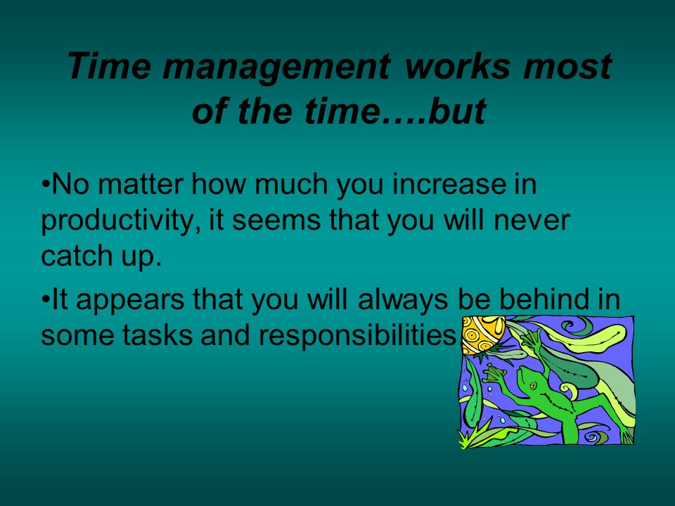 Time management works most of the time….but No matter how much you increase in productivity, it seems that you will never catch up.