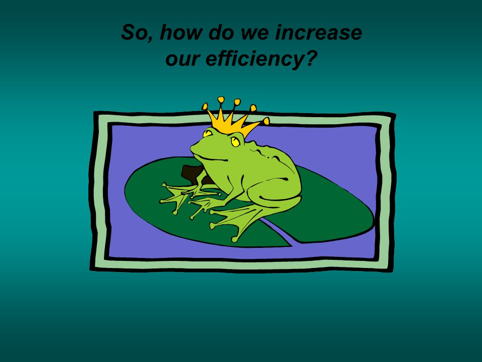 So, how do we increase our efficiency