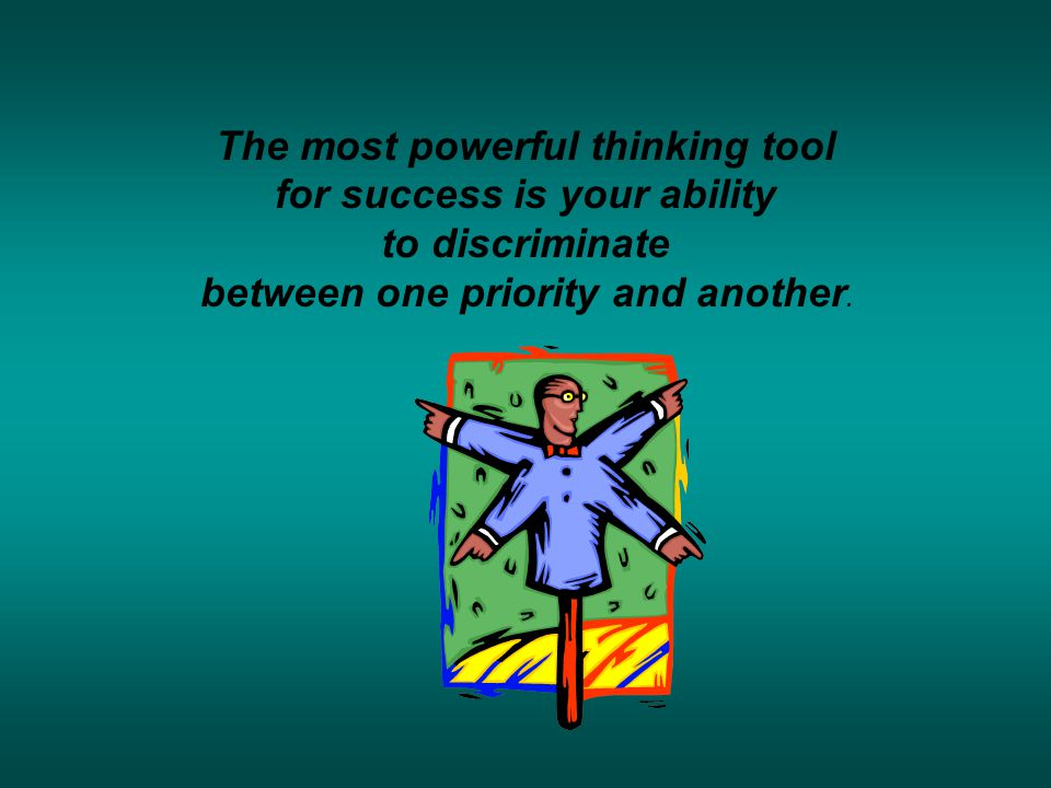 The most powerful thinking tool for success is your ability to discriminate between one priority and another.