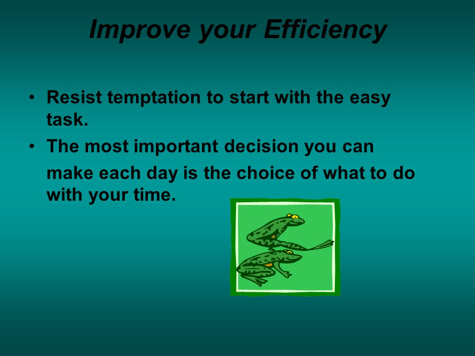 Improve your Efficiency Resist temptation to start with the easy task.
