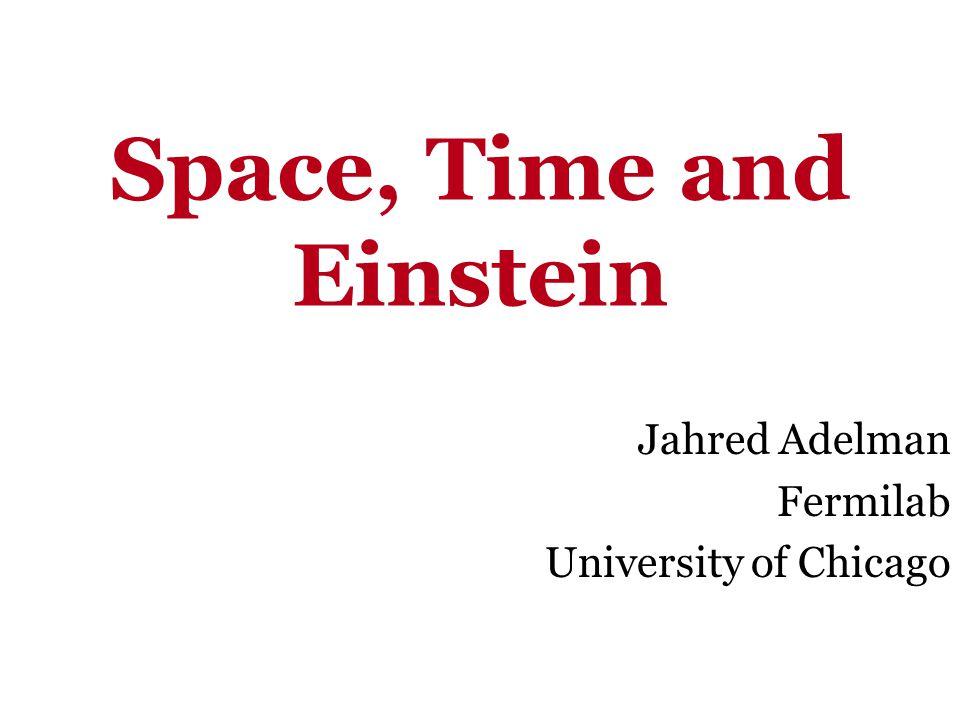 Space, Time and Einstein Jahred Adelman Fermilab University of Chicago