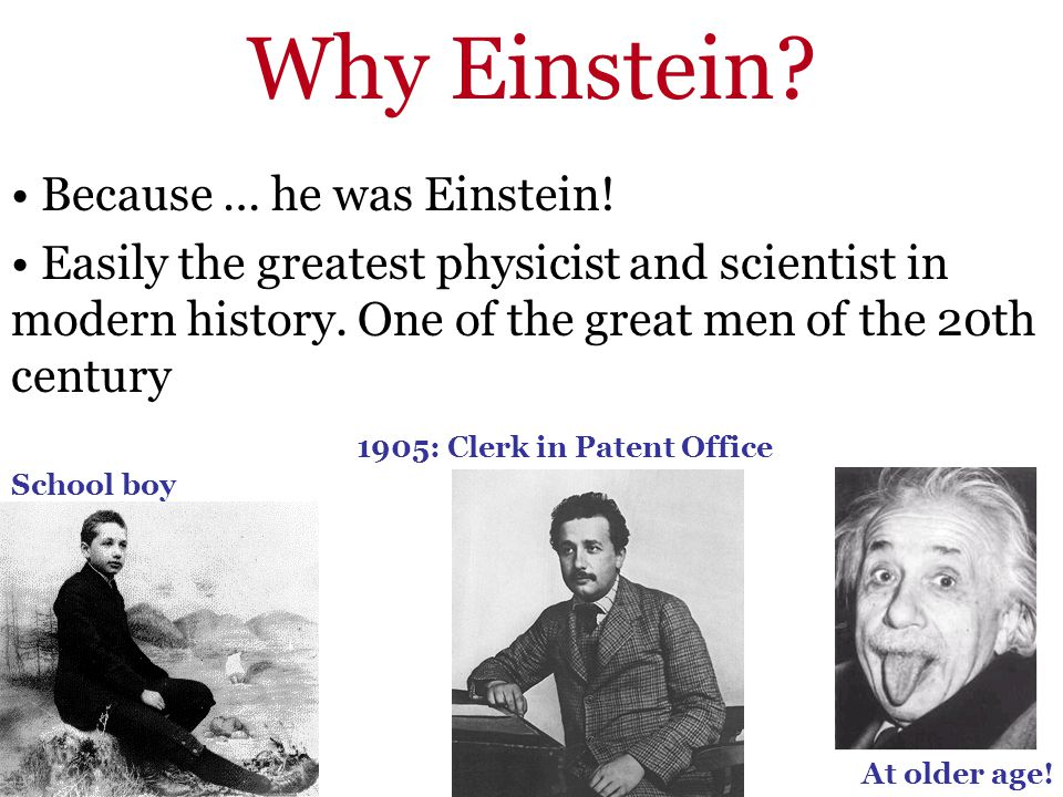 Why Einstein? Because … he was Einstein! Easily the greatest physicist and scientist in modern history. One of the great men of the 20th century 1905: