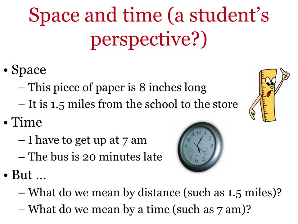 Space and time (a students perspective?) Space – This piece of paper is 8 inches long – It is 1.5 miles from the school to the store Time – I have to