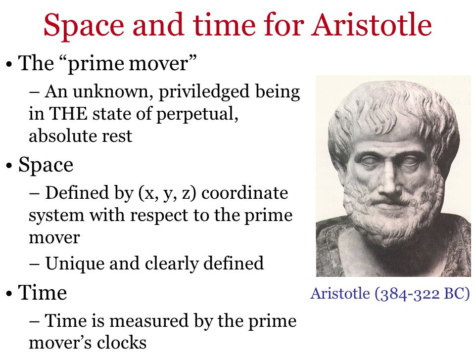 Space and time for Aristotle The prime mover – An unknown, priviledged being in THE state of perpetual, absolute rest Space – Defined by (x, y, z) coo