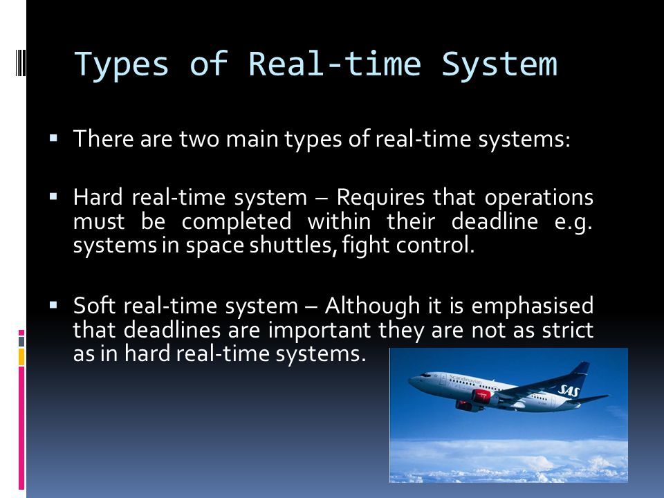 Types of Real-time System There are two main types of real-time systems: Hard real-time system – Requires that operations must be completed within their deadline e.g.