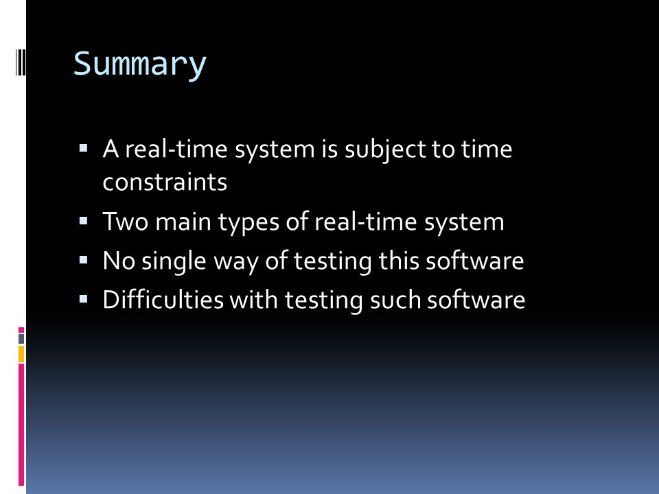 Summary A real-time system is subject to time constraints Two main types of real-time system No single way of testing this software Difficulties with testing such software