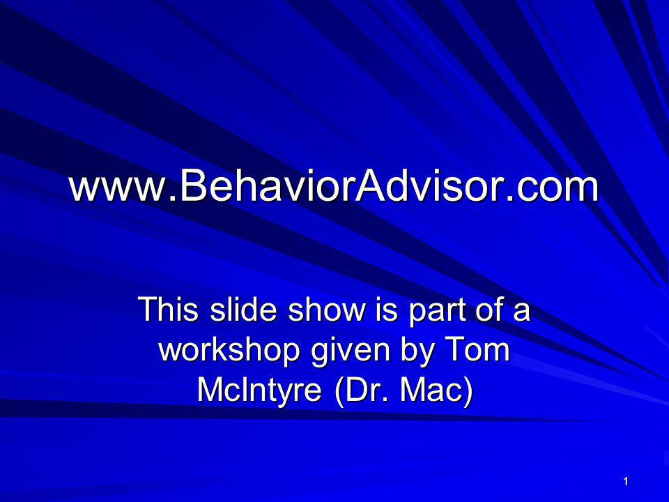 www.BehaviorAdvisor.com This slide show is part of a workshop given by Tom McIntyre (Dr. Mac) 1