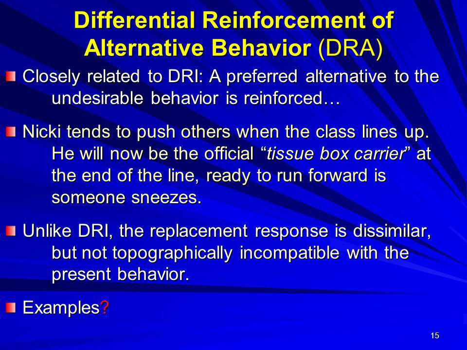 15 Differential Reinforcement of Alternative Behavior (DRA) Closely related to DRI: A preferred alternative to the undesirable behavior is reinforced…