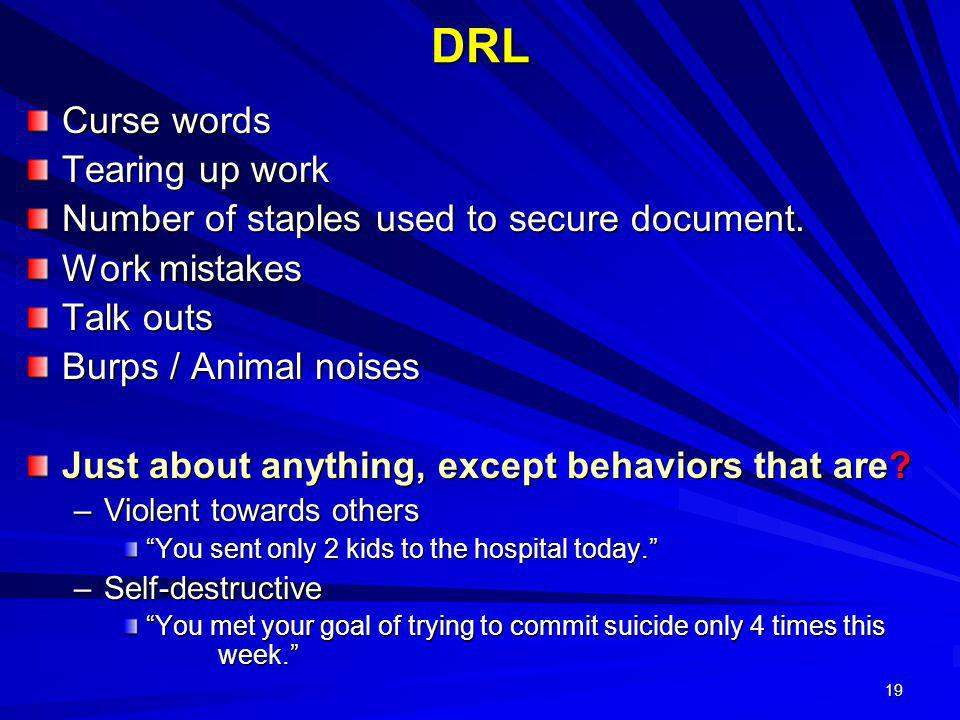 19 DRL Curse words Tearing up work Number of staples used to secure document. Work mistakes Talk outs Burps / Animal noises Just about anything, excep
