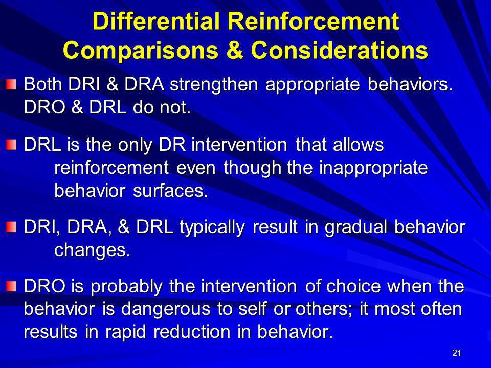 21 Differential Reinforcement Comparisons & Considerations Both DRI & DRA strengthen appropriate behaviors. DRO & DRL do not. DRL is the only DR inter