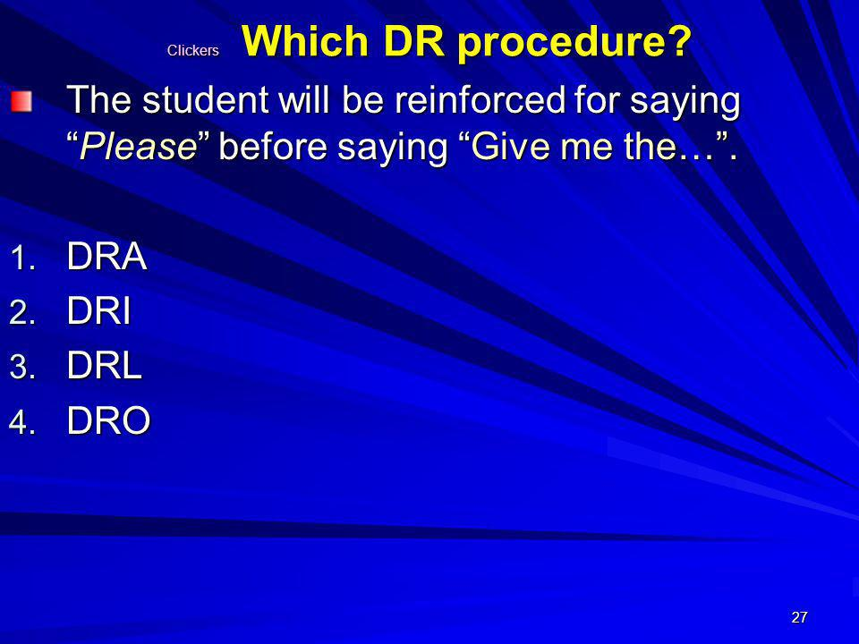 27 Clickers Which DR procedure? The student will be reinforced for sayingPlease before saying Give me the…. 1. DRA 2. DRI 3. DRL 4. DRO