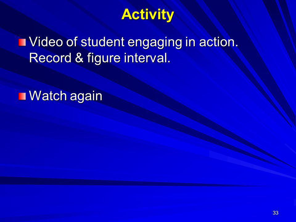 33 Activity Video of student engaging in action. Record & figure interval. Watch again