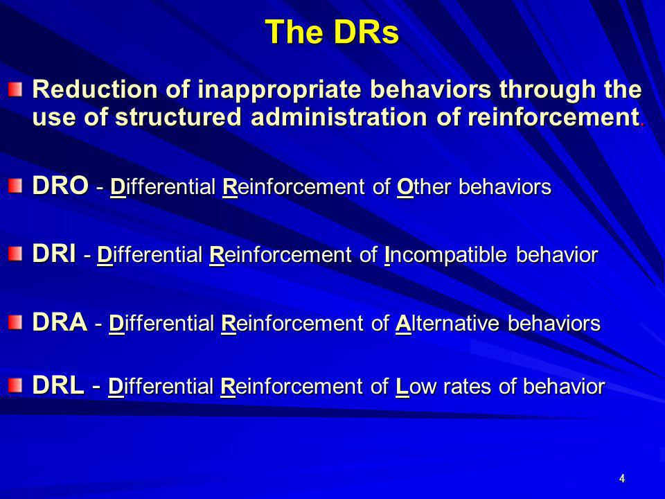 4 The DRs Reduction of inappropriate behaviors through the use of structured administration of reinforcement. DRO - Differential Reinforcement of Othe