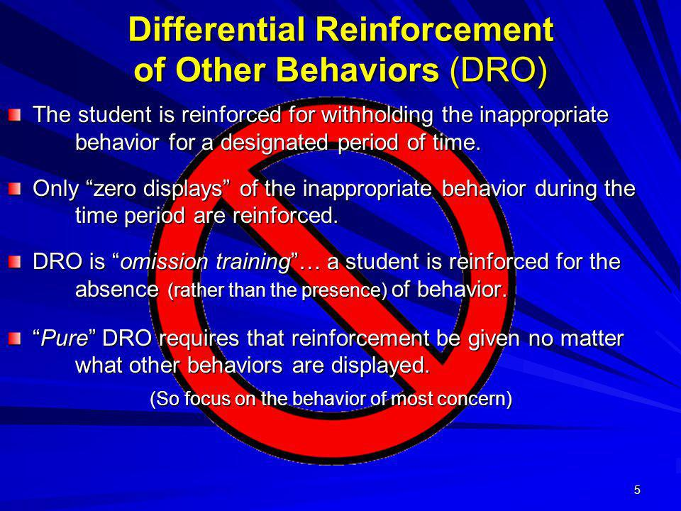 5 Differential Reinforcement of Other Behaviors (DRO) The student is reinforced for withholding the inappropriate behavior for a designated period of