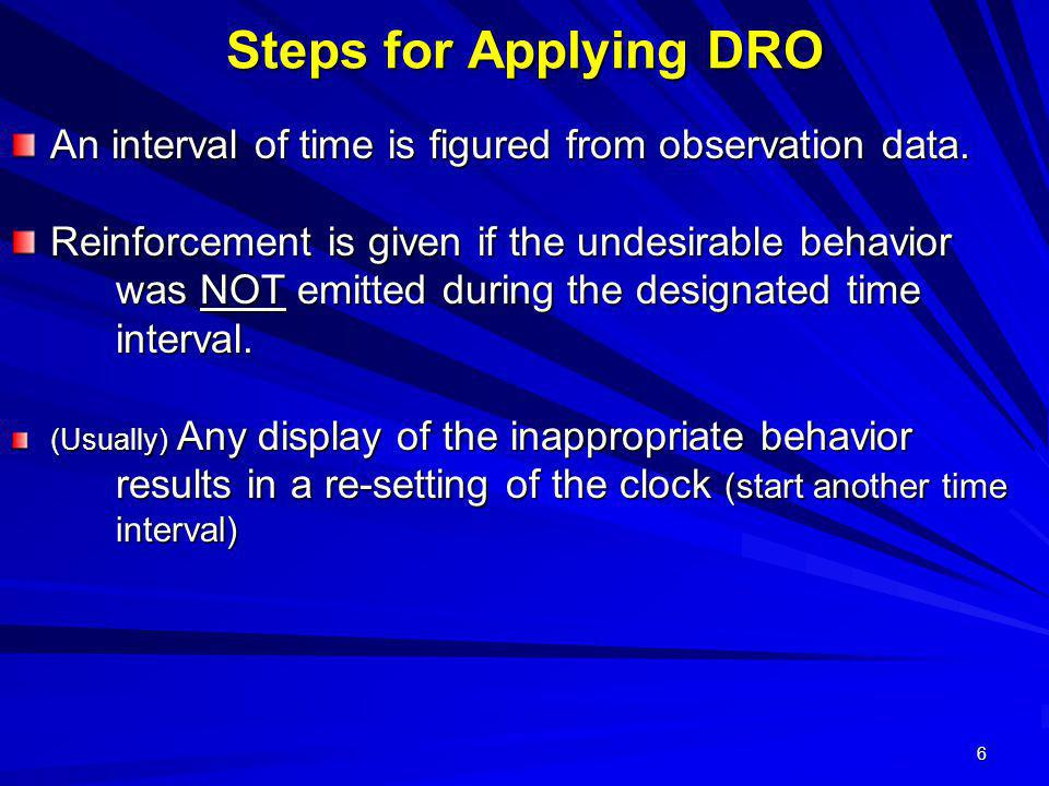 6 Steps for Applying DRO An interval of time is figured from observation data. Reinforcement is given if the undesirable behavior was NOT emitted duri