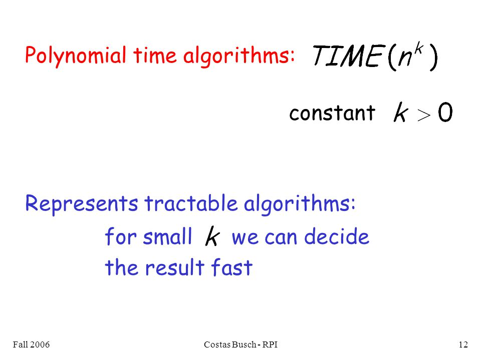 Fall 2006Costas Busch - RPI12 Polynomial time algorithms: Represents tractable algorithms: for small we can decide the result fast constant