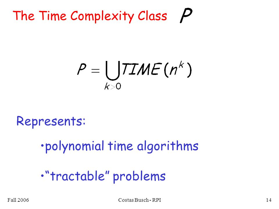 Fall 2006Costas Busch - RPI14 The Time Complexity Class tractable problems polynomial time algorithms Represents: