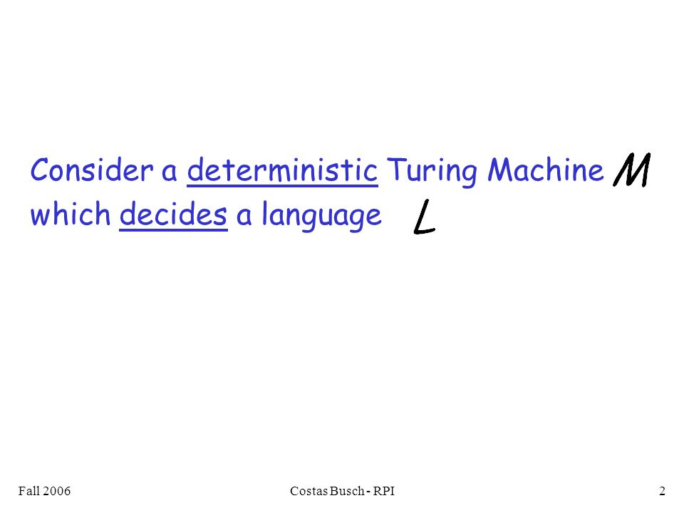 Fall 2006Costas Busch - RPI2 Consider a deterministic Turing Machine which decides a language