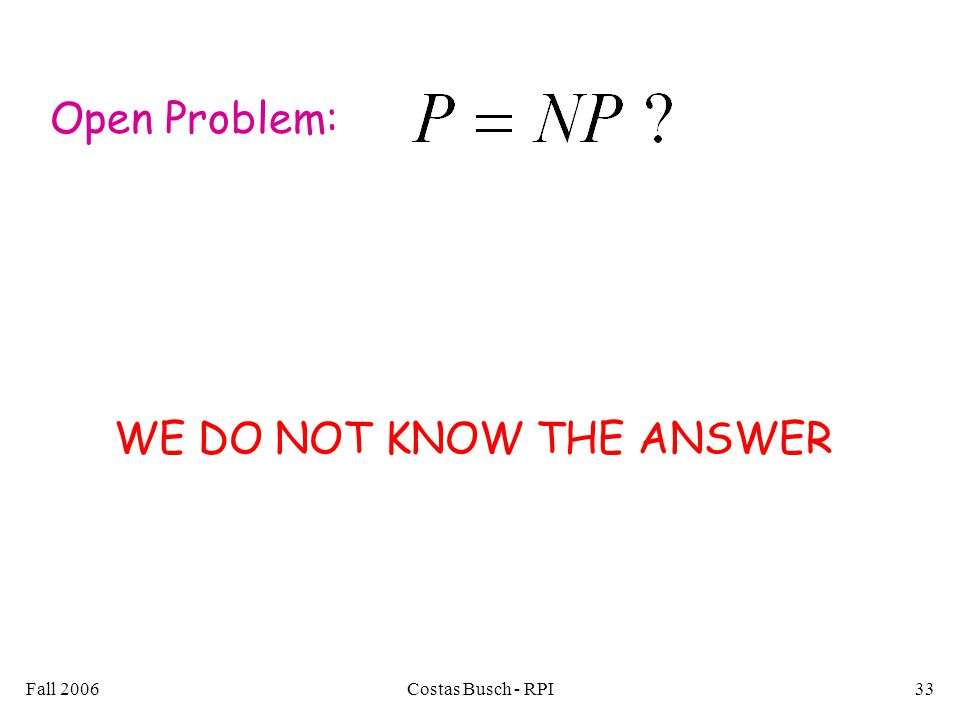 Fall 2006Costas Busch - RPI33 Open Problem: WE DO NOT KNOW THE ANSWER