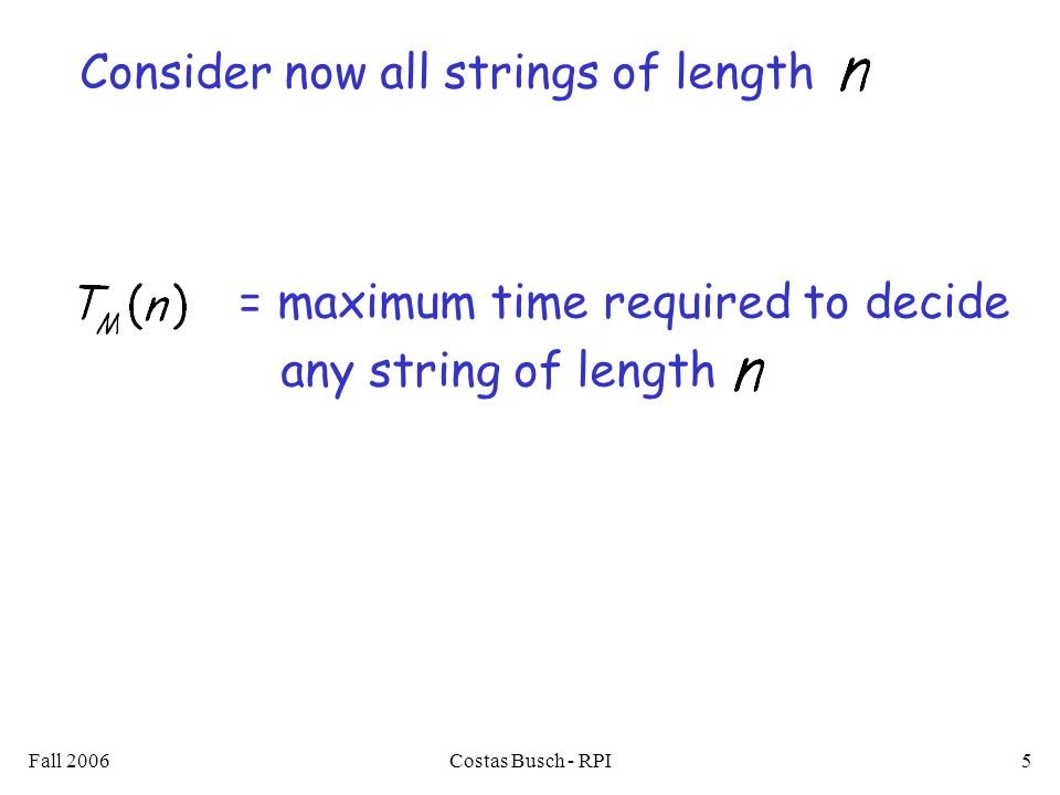 Fall 2006Costas Busch - RPI5 Consider now all strings of length = maximum time required to decide any string of length